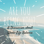 Are You Being You? A Discussion About Work-Life Balance